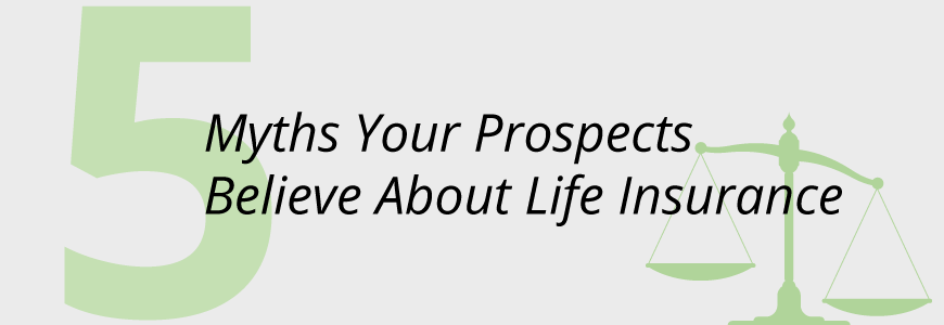 5 Myths Your Prospects Believe About Life Insurance