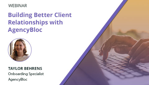 [Webinar] Building Better Client Relationships with AgencyBloc