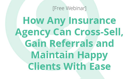 [Webinar] How Any Insurance Agency Can Cross-Sell, Gain Referrals and Maintain Happy Clients With Ease