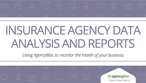 [White Paper] Insurance Agency Data Analysis and Reports: Using AgencyBloc to monitor the health of your business